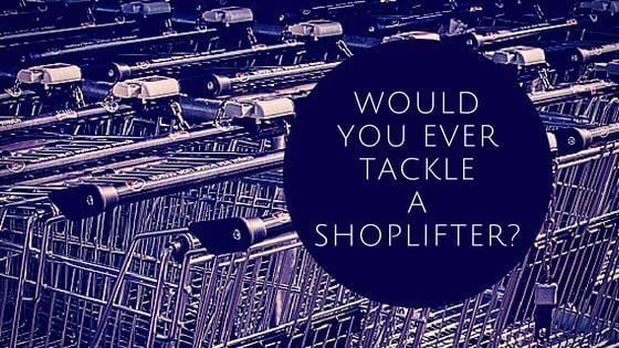 Would You Ever Tackle A ShopLifter?
