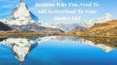 Reasons Why You Need To Add Switzerland To Your Bucket List