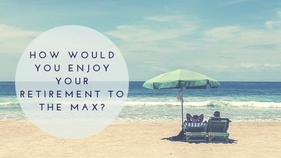 How Would You Enjoy Your Retirement To The Max?
