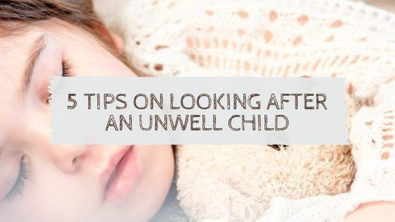 5 Tips on Looking After an Unwell Child